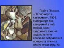 Пабло Пікассо. «Натюрморт з кав'ярнею». 1909. Натюрморт був створений в той п...