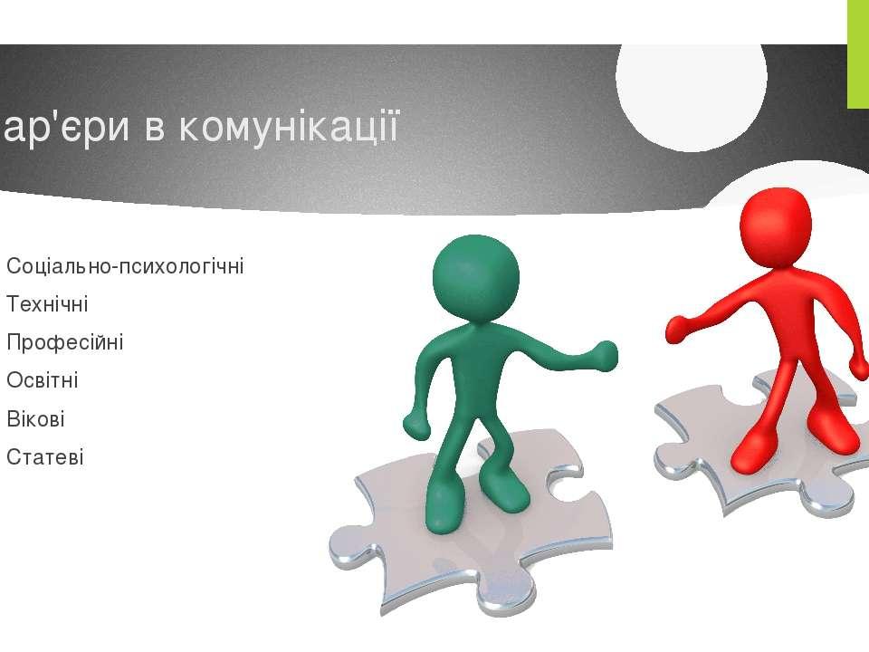Бар'єри в комунікації Соціально-психологічні Технічні Професійні Освітні Віко...
