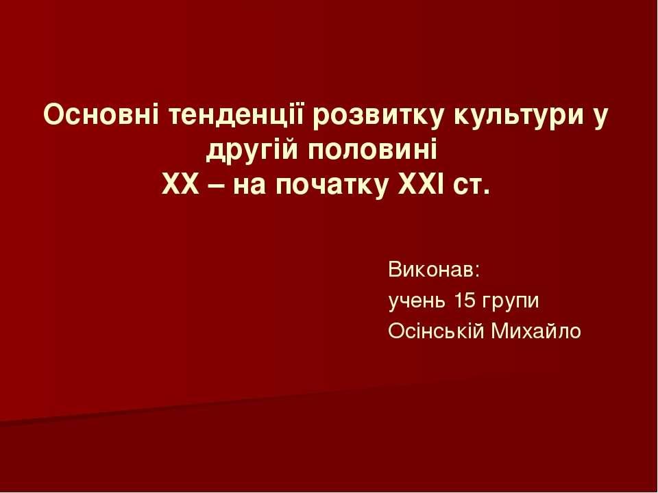 Виконав: учень 15 групи Осінській Михайло Основні тенденції розвитку культури...