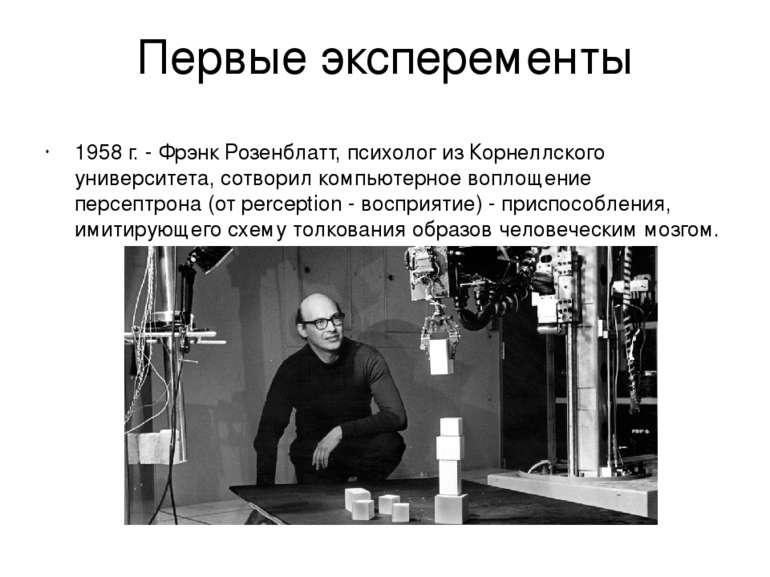 Первые эксперементы 1958 г. - Фрэнк Розенблатт, психолог из Корнеллского унив...