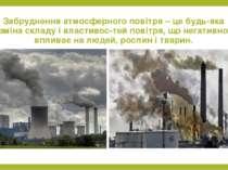 Забруднення атмосферного повітря – це будь-яка зміна складу і властивос тей п...