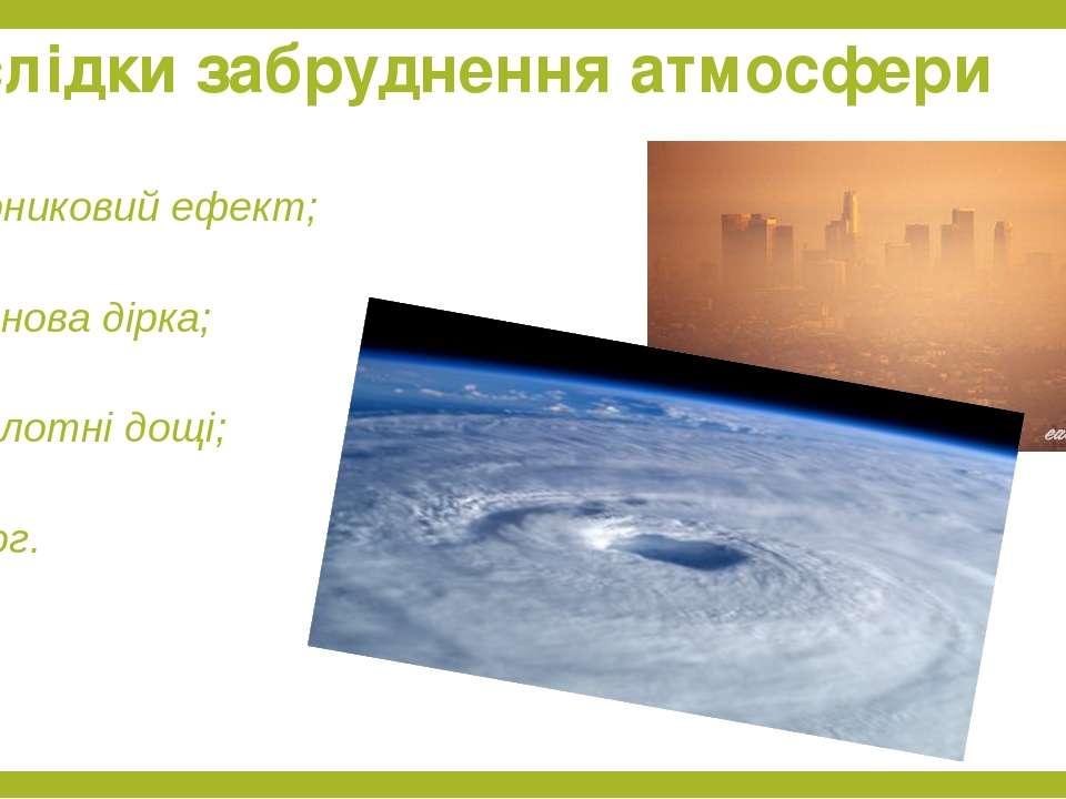 парниковий ефект; озонова дірка; кислотні дощі; смог. Наслідки забруднення ат...