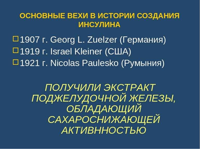 ОСНОВНЫЕ ВЕХИ В ИСТОРИИ СОЗДАНИЯ ИНСУЛИНА 1907 г. Georg L. Zuelzer (Германия)...