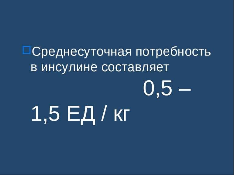 Среднесуточная потребность в инсулине составляет 0,5 – 1,5 ЕД / кг