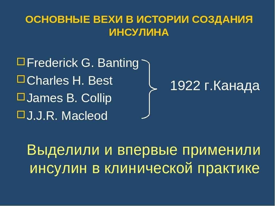 ОСНОВНЫЕ ВЕХИ В ИСТОРИИ СОЗДАНИЯ ИНСУЛИНА Frederick G. Banting Charles H. Bes...