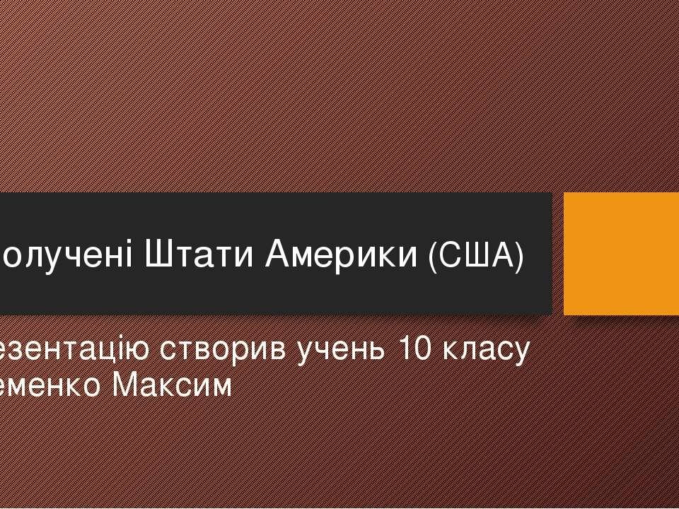 Презентацію створив учень 10 класу Яременко Максим Сполучені Штати Америки (США)