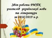 Звіт роботи РМПК учителів української мови та літератури за 2018/2019 н.р.
