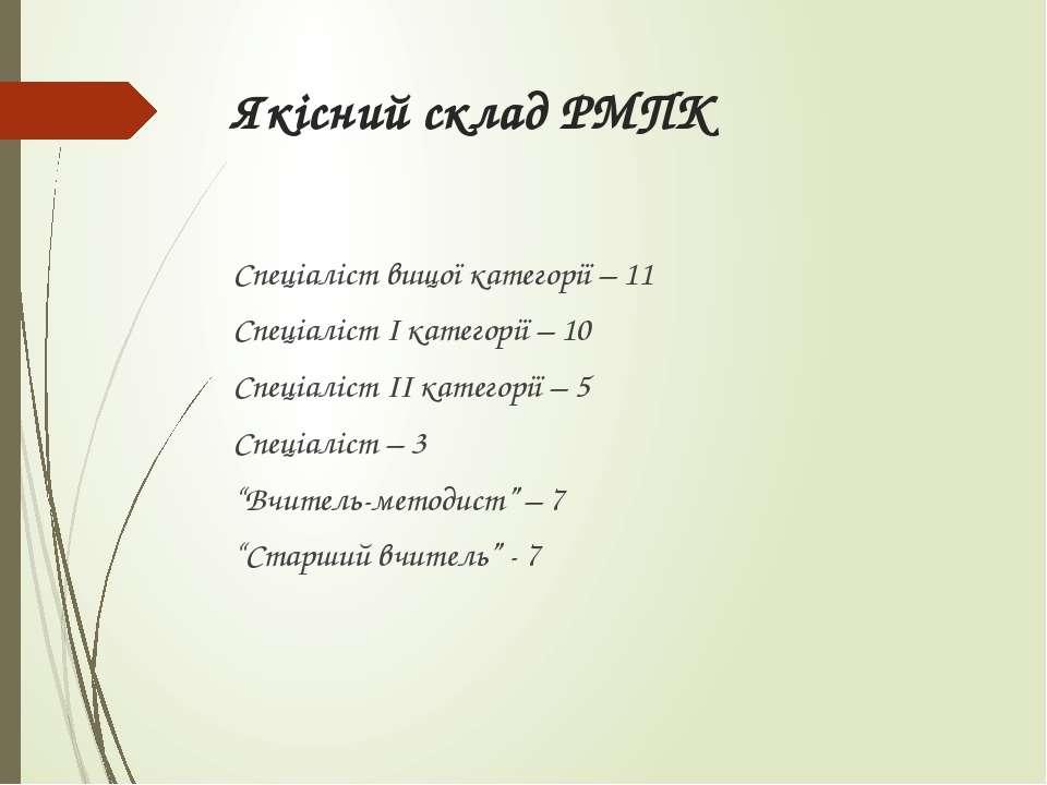 Якісний склад РМПК Спеціаліст вищої категорії – 11 Спеціаліст І категорії – 1...