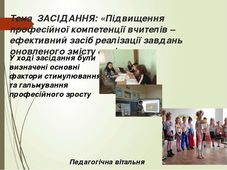 Тема ЗАСІДАННЯ: «Підвищення професійної компетенції вчителів – ефективний зас...