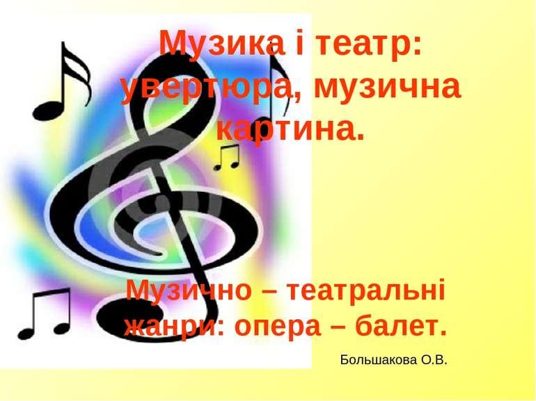 Музика і театр: увертюра, музична картина. Музично – театральні жанри: опера ...