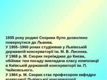 1955 року родині Скорика було дозволено повернутися до Львова. У 1955–1960 ро...
