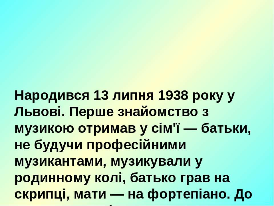 Народився 13 липня 1938 року у Львові. Перше знайомство з музикою отримав у с...