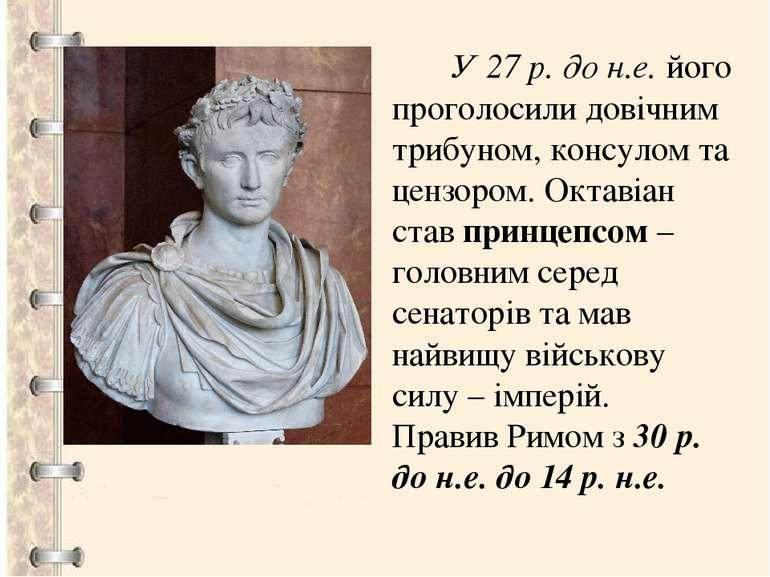 У 27 р. до н.е. його проголосили довічним трибуном, консулом та цензором. Окт...