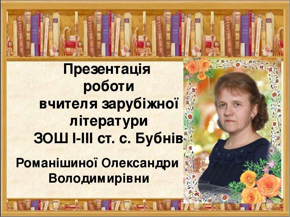 Презентація роботи вчителя зарубіжної літератури ЗОШ І-ІІІ ст. с. Бубнів Рома...