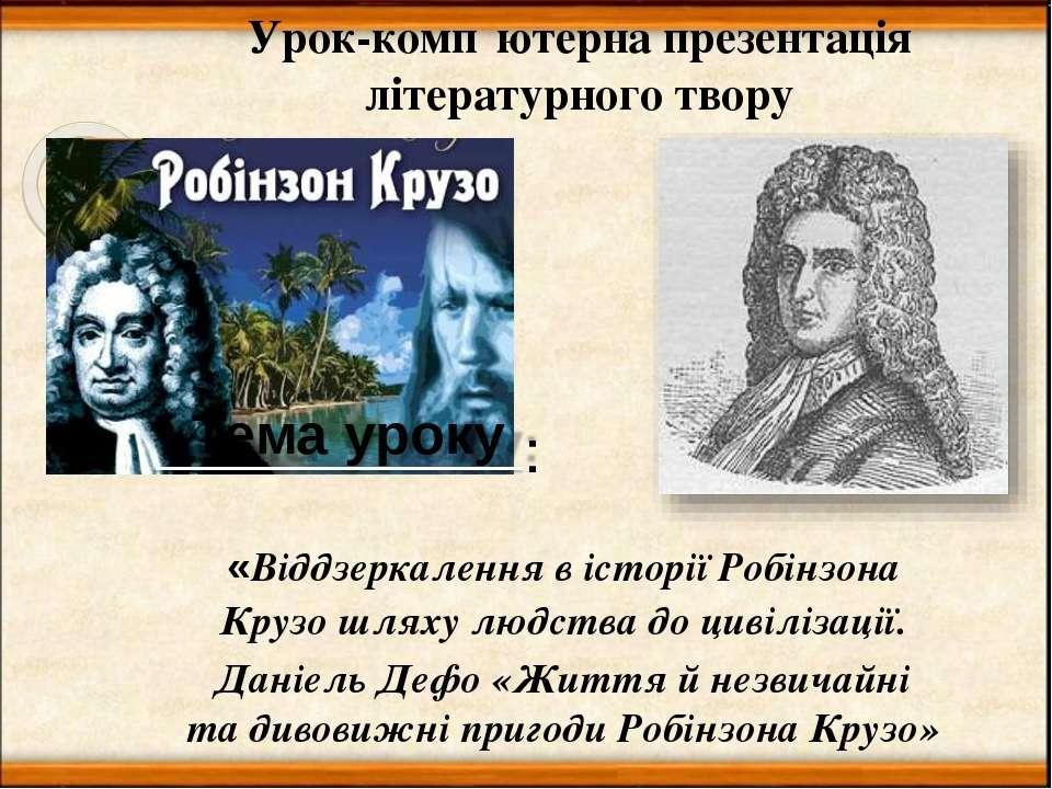Тема уроку : «Віддзеркалення в історії Робінзона Крузо шляху людства до цивіл...