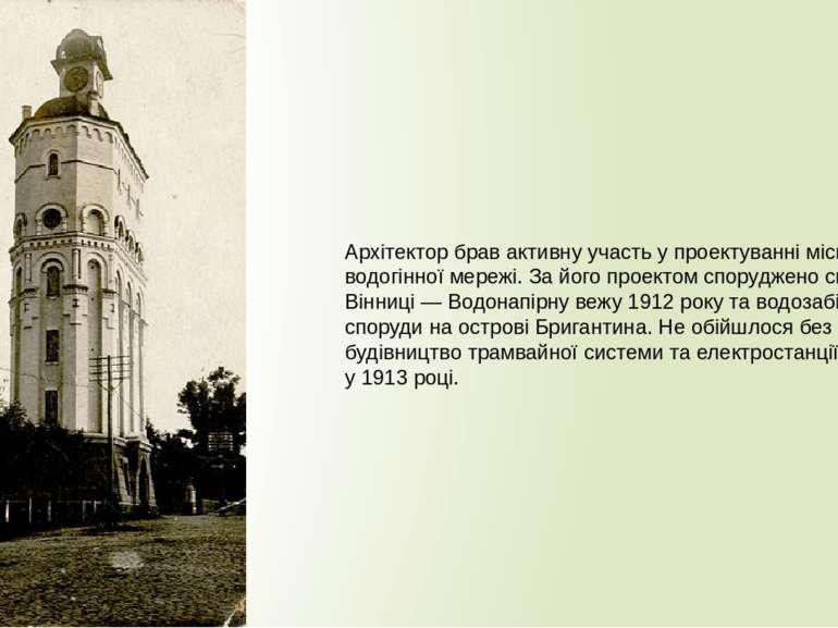 Архітектор брав активну участь у проектуванні міської водогінної мережі. За й...