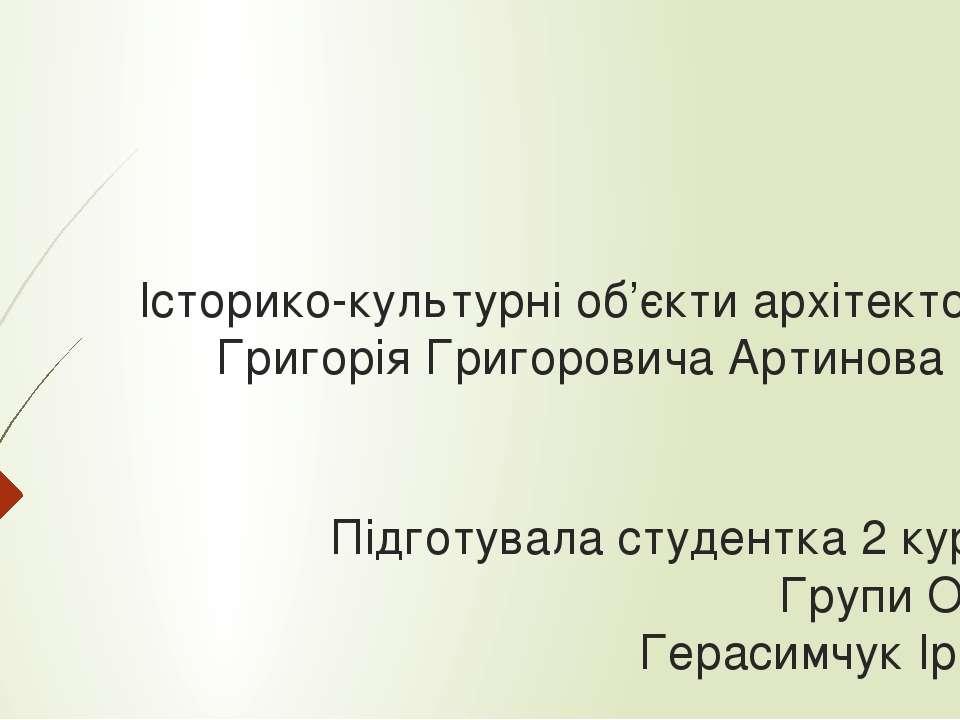 Історико-культурні об'єкти архітектора Григорія Григоровича Артинова Підготув...