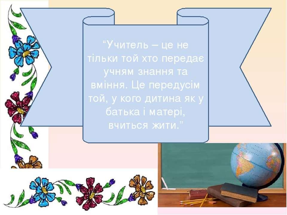 """""""Учитель – це не тільки той хто передає учням знання та вміння. Це передусім ..."""
