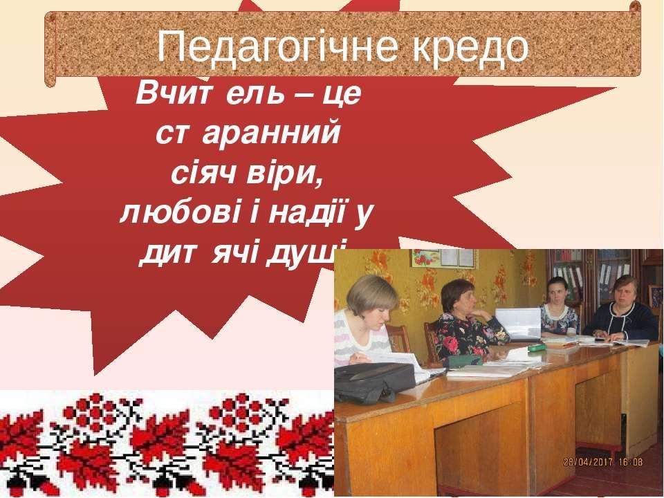Вчитель – це старанний сіяч віри, любові і надії у дитячі душі. Педагогічне к...