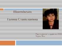Піонтківська Галина Станіславівна Підготувала: студентка 0031 групи Чорна Яна