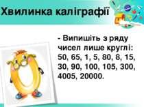 - Випишіть з ряду чисел лише круглі: 50, 65, 1, 5, 80, 8, 15, 30, 90, 100, 10...
