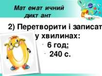 Математичний диктант 2) Перетворити і записати у хвилинах: 6 год; 240 с.
