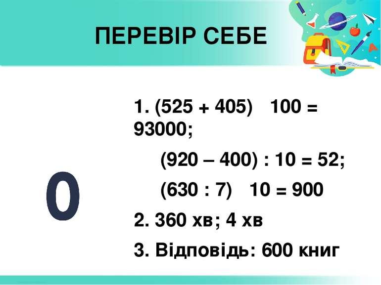 ПЕРЕВІР СЕБЕ 1. (525 + 405) ˑ 100 = 93000; (920 – 400) : 10 = 52; (630 : 7) ˑ...