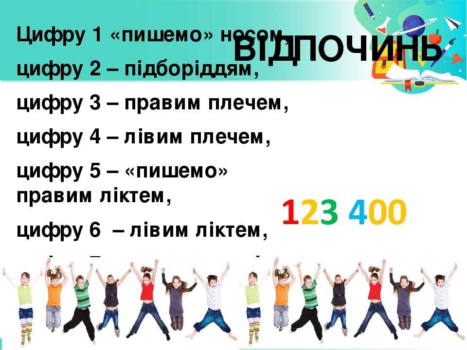 Цифру 1 «пишемо» носом, цифру 2 – підборіддям, цифру 3 – правим плечем, цифру...