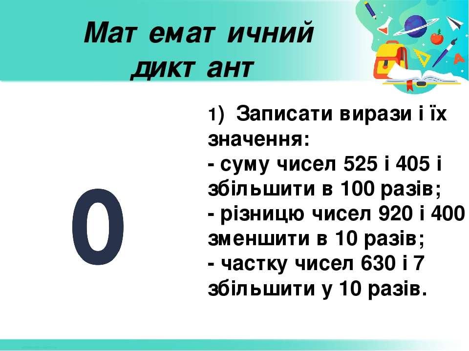 Математичний диктант 1) Записати вирази і їх значення: - суму чисел 525 і 405...