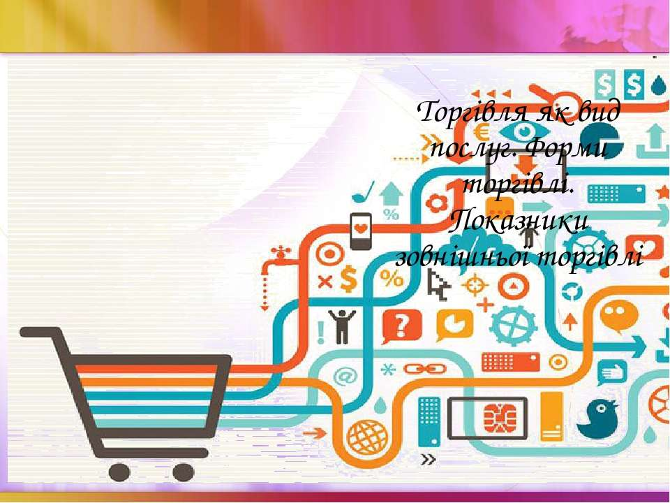 Торгівля як вид послуг. Форми торгівлі. Показники зовнішньої торгівлі