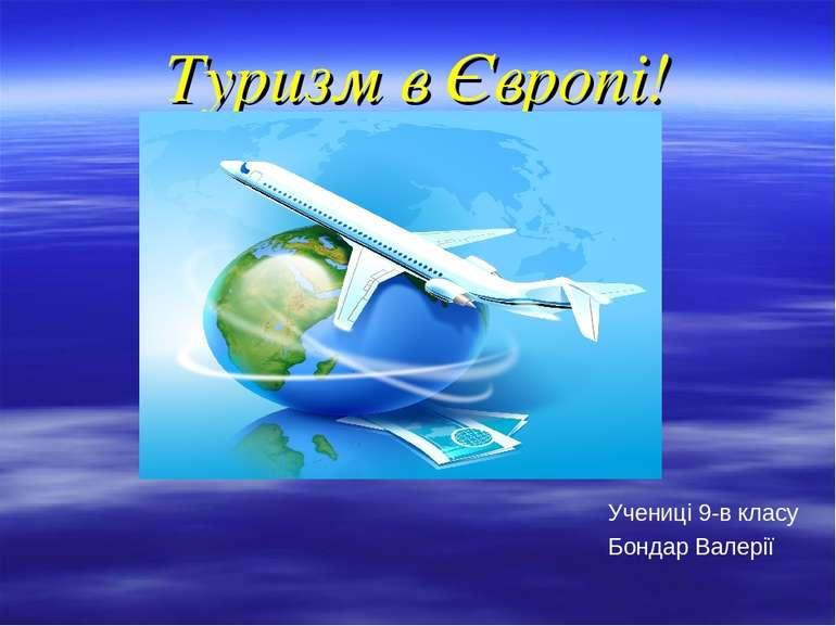 Туризм в Європі! Учениці 9-в класу Бондар Валерії