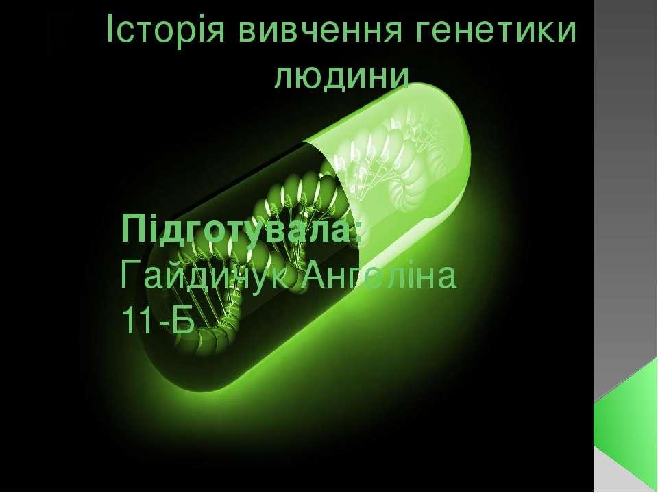 Історія вивчення генетики людини Підготувала: Гайдичук Ангеліна 11-Б