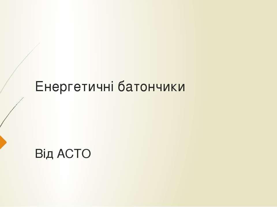 Енергетичні батончики Від AСТO