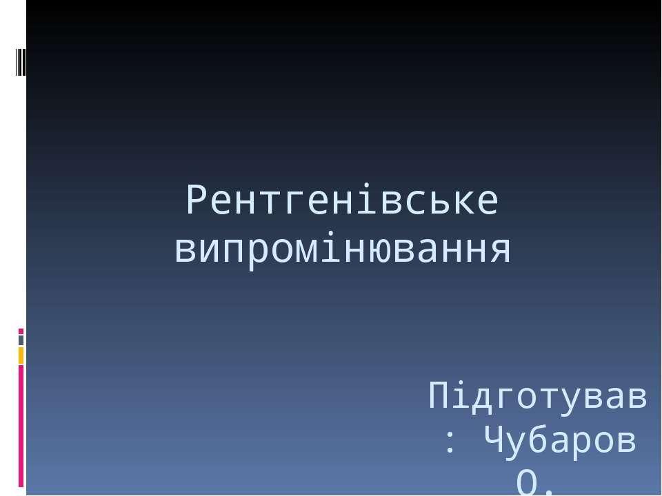 Рентгенівське випромінювання Підготував: Чубаров О.