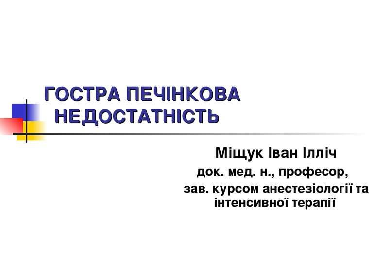 ГОСТРА ПЕЧІНКОВА НЕДОСТАТНІСТЬ Міщук Іван Ілліч док. мед. н., професор, зав. ...