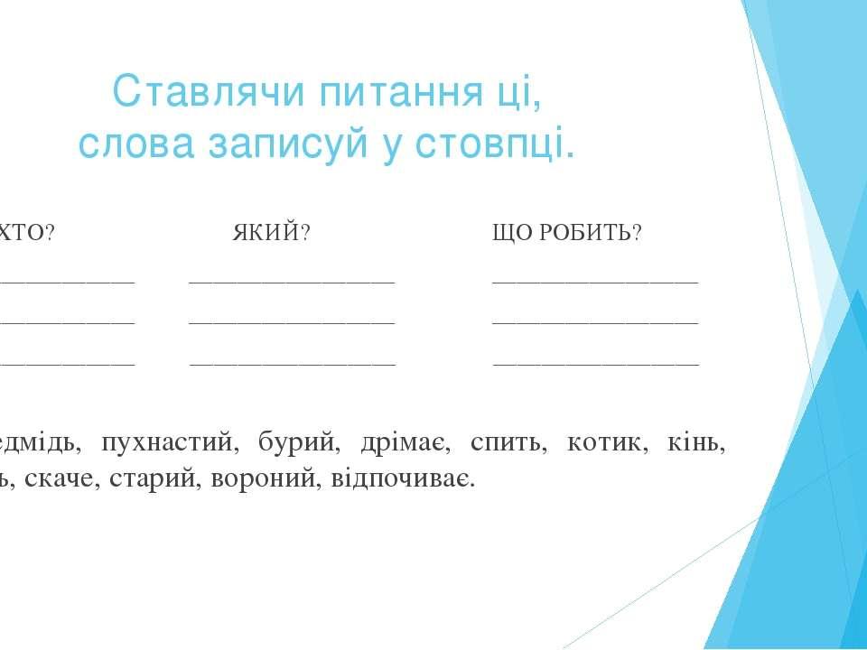 Ставлячи питання ці, слова записуй у стовпці. ХТО? ЯКИЙ? ЩО РОБИТЬ? _________...