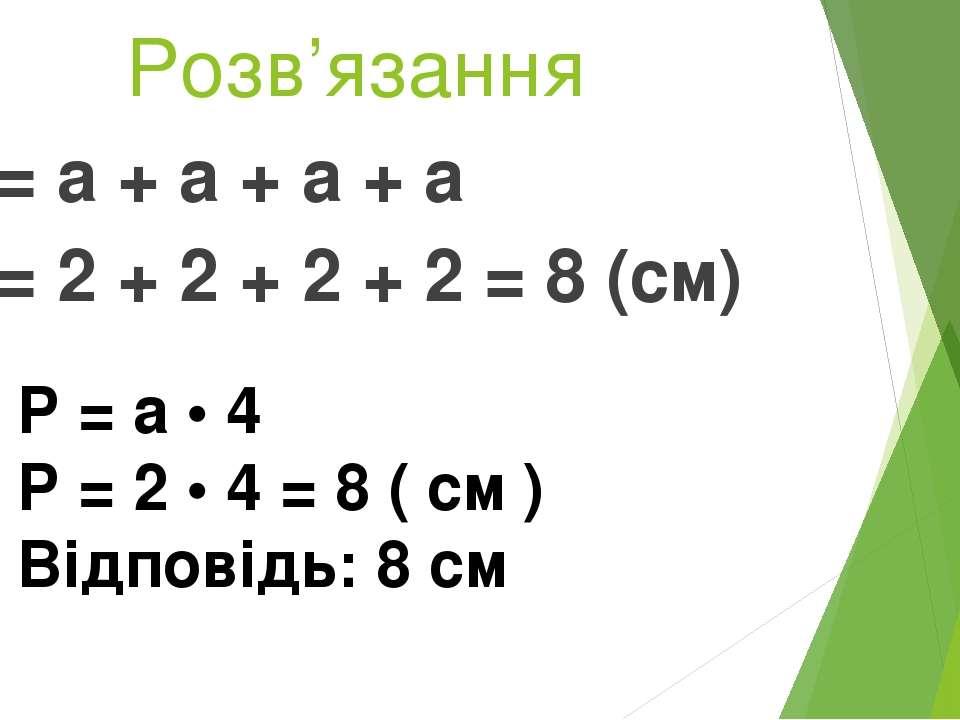 Розв'язання Р = а + а + а + а Р = 2 + 2 + 2 + 2 = 8 (см) Р = а • 4 Р = 2 • 4 ...
