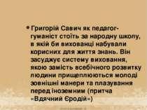 Григорій Савич як педагог-гуманіст стоїть за народну школу, в якій би вихован...