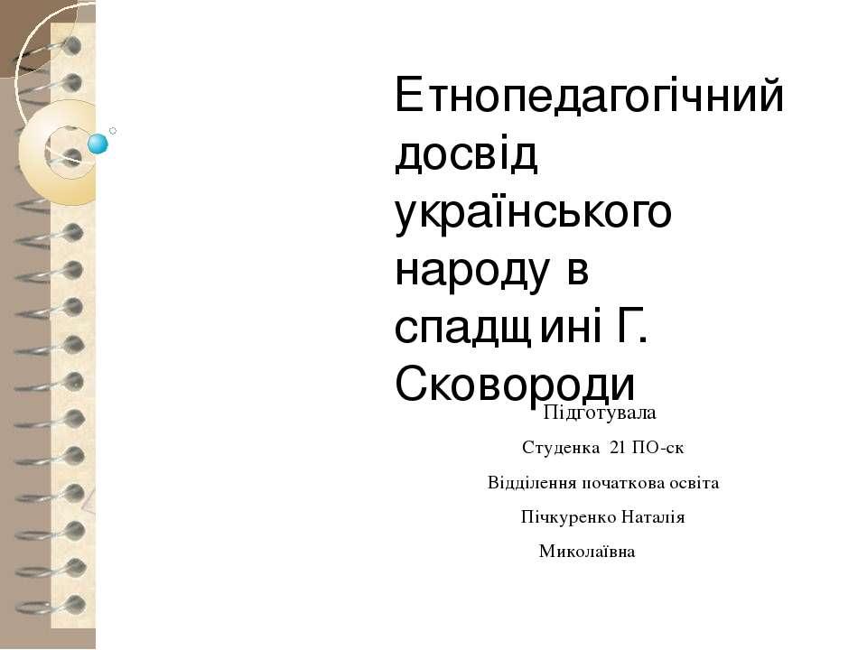 Етнопедагогічний досвід українського народу в спадщині Г. Сковороди Підготува...