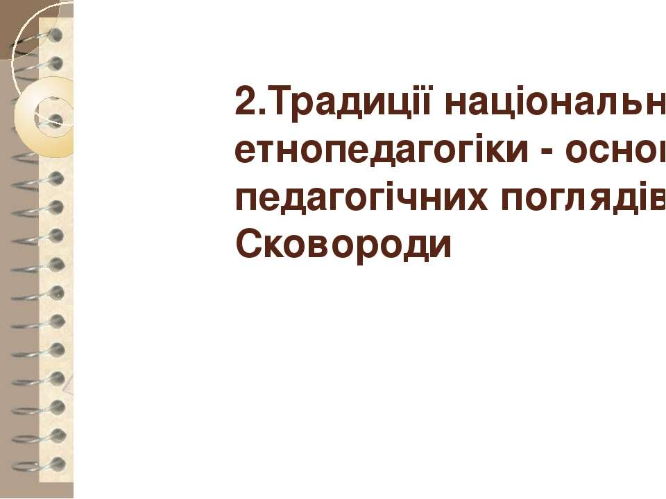 2.Традиції національної етнопедагогіки - основа педагогічних поглядів Г. Сков...