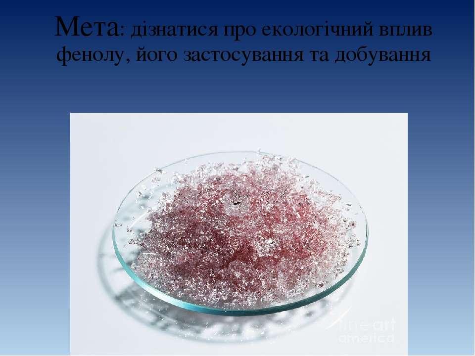 Мета: дізнатися про екологічний вплив фенолу, його застосування та добування