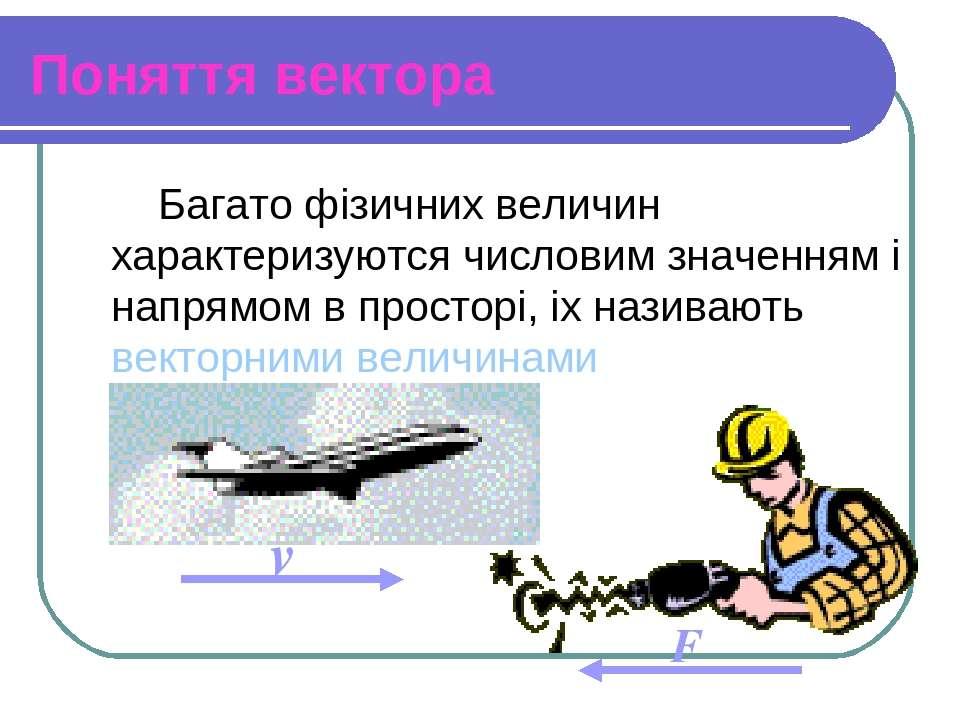 Поняття вектора Багато фізичних величин характеризуются числовим значенням і ...