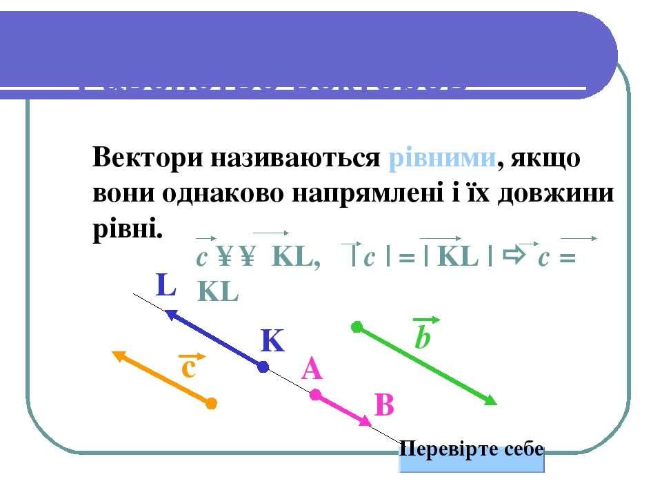 Равенство векторов Вектори називаються рівними, якщо вони однаково напрямлені...