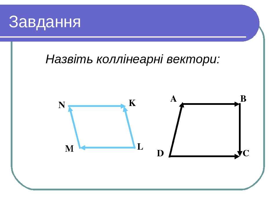Завдання Назвіть коллінеарні вектори: Вариант 1 Вариант 2 A B D C N K L M