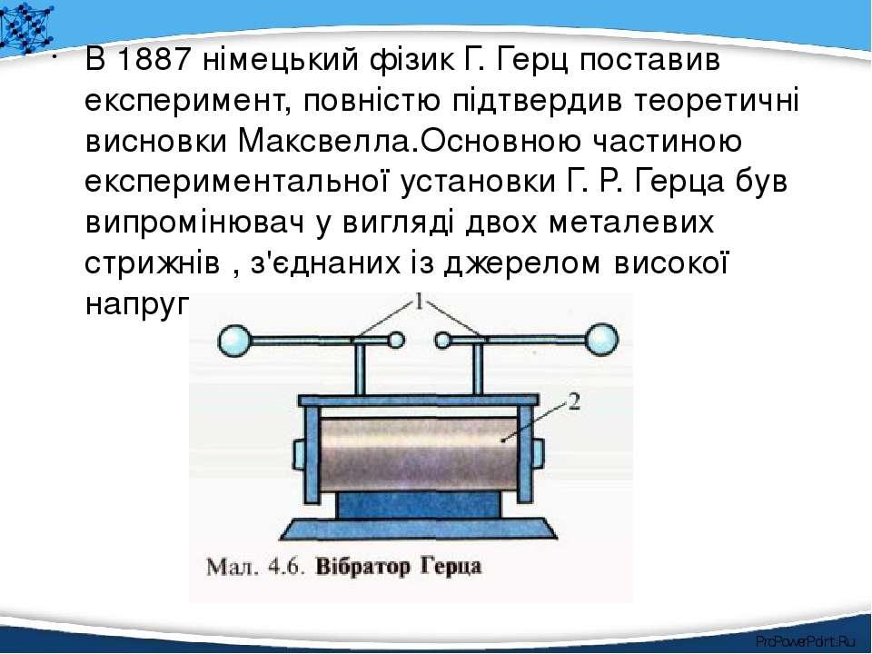 В 1887 німецький фізик Г. Герц поставив експеримент, повністю підтвердив теор...