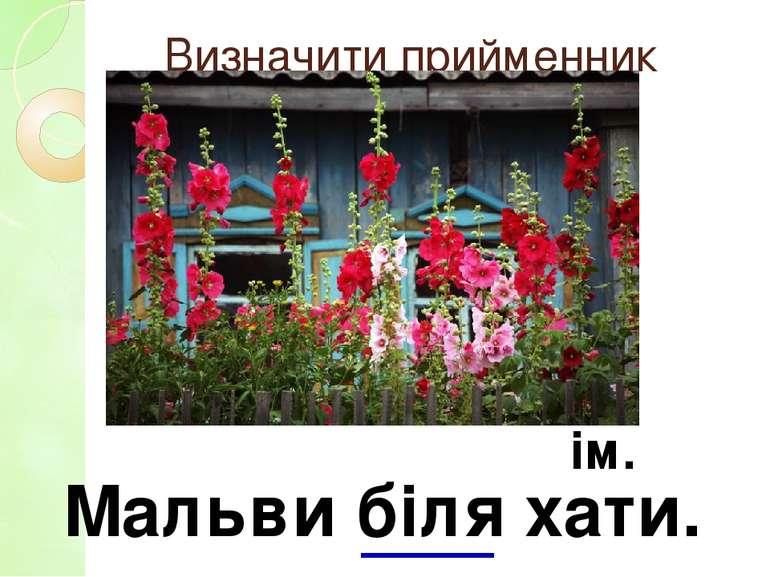 Визначити прийменник Мальви біля хати. ім.