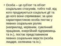 Особа – це суб'єкт та об'єкт соціальних стосунків, тобто той, від кого продук...