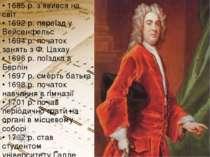 • 1685 р. з'явився на світ • 1692 р. переїзд у Вейсенфельс • 1694 р. початок...