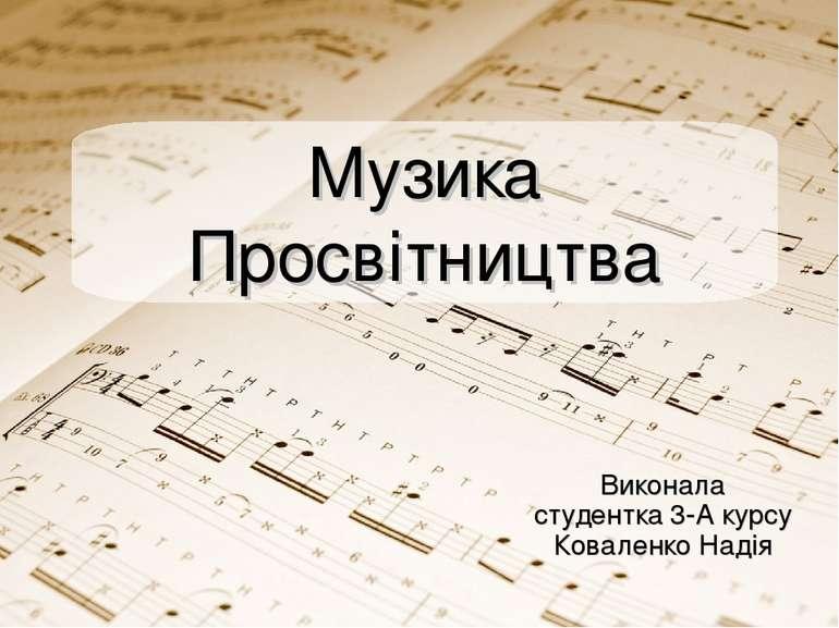 Виконала студентка 3-А курсу Коваленко Надія Музика Просвітництва
