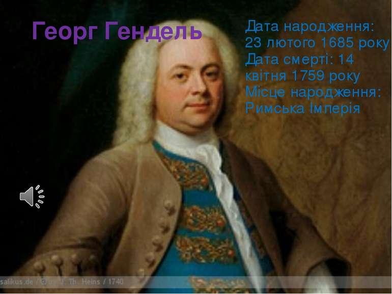 Георг Гендель Дата народження: 23 лютого 1685 року Дата смерті: 14 квітня 175...